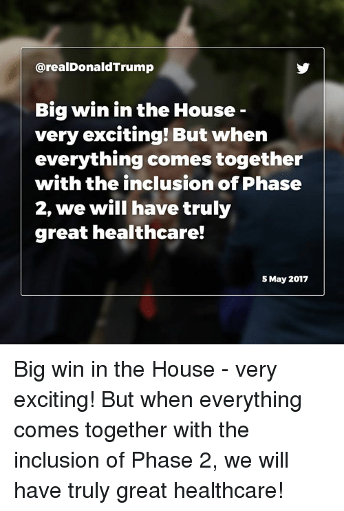inclusion: arealDonaldTrump  Big win in the House  very exciting! But when  everything comes together  with the inclusion of Phase  2, we will have truly  great healthcare!  5 May 2017 Big win in the House - very exciting! But when everything comes together with the inclusion of Phase 2, we will have truly great healthcare!