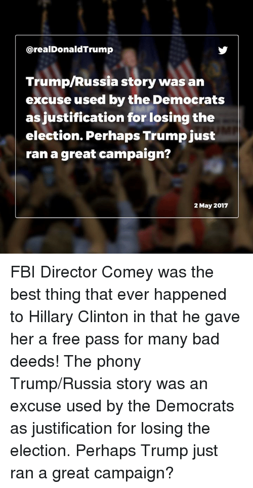 Bad, Fbi, and Hillary Clinton: arealDonaldTrump  Trump Russia story was an  excuse used by the Democrats  as justification for losing the  election. Perhaps Trump just  ran a great campaign?  May 2017 FBI Director Comey was the best thing that ever happened to Hillary Clinton in that he gave her a free pass for many bad deeds! The phony Trump/Russia story was an excuse used by the Democrats as justification for losing the election. Perhaps Trump just ran a great campaign?