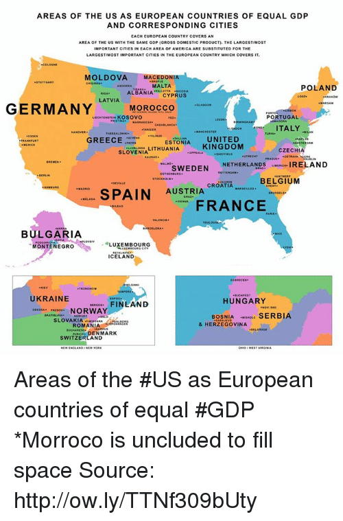 oslo: AREAS OF THE US AS EUROPEAN COUNTRIES OF EQUAL GDP  AND CORRESPONDING CITIES  EACH EUROPEAN COUNTRY COVERS AN  AREA OF THE US WITH THE SAME GDP (GROSS DOMESTIC PRODUCT). THE LARGESTIMOST  MPORTANT CITIES IN EACH AREA OF AMERICA ARE SUBSTITUTED FOR THE  LARGESTIMOST IMPORTANT CITIES IN THE EUROPEAN COUNTRY WHICH COVERSIT.  MOLDOVA MACEDONIA  MALTA  POLAND  ALBANIA  CYPRUS  LATVIA  GERMANY  MOROCCO  PORTUGAL  KOSOVO  ITALY  ESTONIA UNITED  GREECE  AMSTERDAM  KINGDOM  LITHUANIA  CZECHIA  SLOVENIA  UTRECHT  SWEDEN  NETHERLANDS  uve IRELAND  BELGIUM  CROATIA  MAxsteues.  SPAIN  AUSTRIA  MALAGA  FRANCE  BULGARIA  MONTENEGRO  LUXEMBOURG  ICELAND  UKRAINE  HUNGARY  FINLAND  NORWAY  BOSNIA  scoue SERBIA  OSLO  SLOVAKIA TINIsoMAA  & HERZEGOVINA  ROMANIA  zuNaCH. DENMARK  SWITZERLAND Areas of the #US as European countries of equal #GDP *Morroco is uncluded to fill space Source: http://ow.ly/TTNf309bUty
