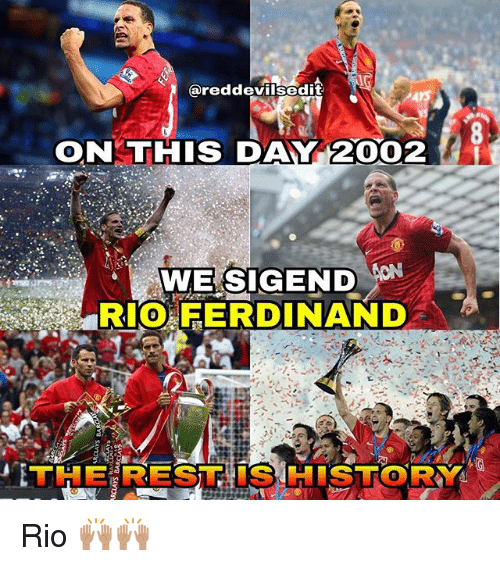 Memes, History, and Rio Ferdinand: areddevilsedit  ONKTHIS DAY 2002  WE SIGEND  RIO FERDINAND  THE REST IS HISTORY  0 Rio 🙌🏽🙌🏽