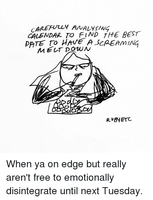 Memes, Best, and Calendar: AREFULLY ANALYsING  CALENDAR TO FIND TIHE BEST  peTE TO HAVE A SCREAMING  MELT DowN  ブ)  RUBYETC When ya on edge but really aren't free to emotionally disintegrate until next Tuesday.
