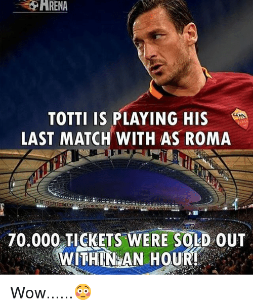 Memes, Wow, and Match: ARENA  TOTTI IS PLAYING HIS  LAST MATCH WITH AS ROMA  70.000 TICKETS WERE SOLD OUT  WITHIN AN HOUR! Wow......😳