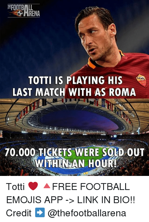 Football, Memes, and Emojis: ARENA  TOTTI IS PLAYING HIS  LAST MATCH WITH AS ROMA  70.000 TICKETS WERE SOLD OUT  WITHIN AN HOUR! Totti ❤ 🔺FREE FOOTBALL EMOJIS APP -> LINK IN BIO!! Credit ➡️ @thefootballarena