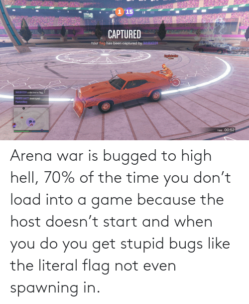 War Is: Arena war is bugged to high hell, 70% of the time you don't load into a game because the host doesn't start and when you do you get stupid bugs like the literal flag not even spawning in.