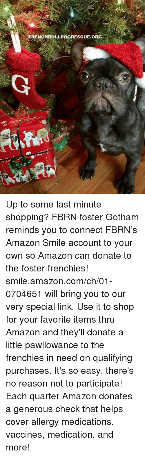 frenchy: ARENCBULLDOGRESCUE.ORG  G  HAPPerfoLAe.  011v,シ湃 r g/ inf!  H Up to some last minute shopping? FBRN foster Gotham reminds you to connect FBRN's Amazon Smile account to your own so Amazon can donate to the foster frenchies!   smile.amazon.com/ch/01-0704651 will bring you to our very special link. Use it to shop for your favorite items thru Amazon and they'll donate a little pawllowance to the frenchies in need on qualifying purchases. It's so easy, there's no reason not to participate! Each quarter Amazon donates a generous check that helps cover allergy medications, vaccines, medication, and more!