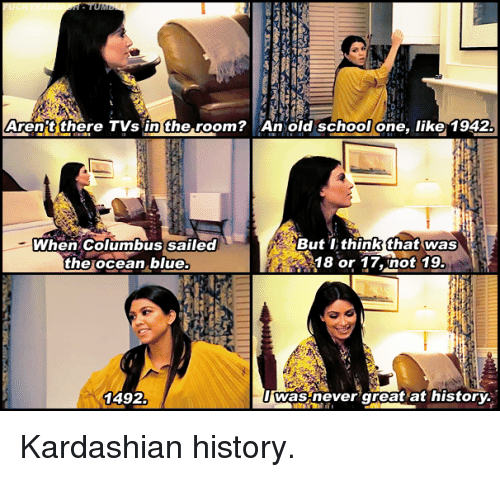 School, Blue, and History: Aren't there TVs in the room? An old school one, like 1942  When Columbus sailed  the ocean blue  But TIthinkthat was  18 or 17,not 19  1492  was never great at history. Kardashian history.