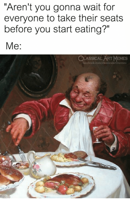 "Facebook, Memes, and facebook.com: ""Aren't you gonna wait for  everyone to take their seats  before you start eating?""  Me:  LASSICAL ART MEMES  facebook.com/clnssicalartmemes"