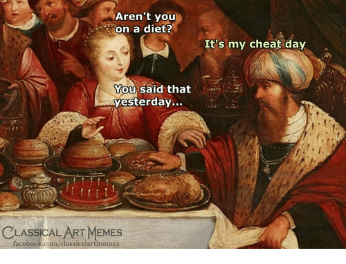 Facebook, Memes, and facebook.com: Aren't you  on a diet?  It's my cheat day  You said that  yesterday...  CLASSICAL ART MEMES  facebook.com/classicalartmemes