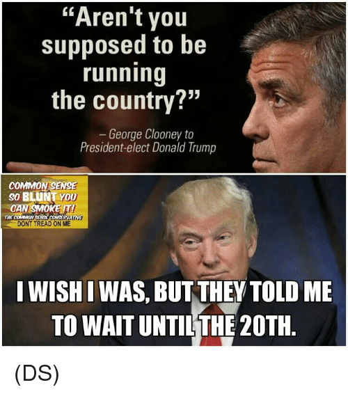 "Blunts, Memes, and Common: ""Aren't you  supposed to be  running  the country?""  George Clooney to  President-elect Donald Trump  COMMON SENSE  so BLUNT YOU  ENY  THE COMMON  DONT TREAD ON ME  I WISHIWAS, BUT THEY TOLD ME  TO WAIT UNTIL THE 20TH (DS)"