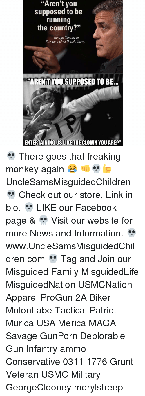 "Memes, Clowns, and Monkey: ""Aren't you  supposed to be  running  the country?""  George Clooney to  President-elect Donald Trump  ARENT YOU SUPPOSED TO BE  ENTERTAININGUSLIKETHE CLOWN YOU ARE?"" 💀 There goes that freaking monkey again 😂 👊💀👍 UncleSamsMisguidedChildren 💀 Check out our store. Link in bio. 💀 LIKE our Facebook page & 💀 Visit our website for more News and Information. 💀 www.UncleSamsMisguidedChildren.com 💀 Tag and Join our Misguided Family MisguidedLife MisguidedNation USMCNation Apparel ProGun 2A Biker MolonLabe Tactical Patriot Murica USA Merica MAGA Savage GunPorn Deplorable Gun Infantry ammo Conservative 0311 1776 Grunt Veteran USMC Military GeorgeClooney merylstreep"