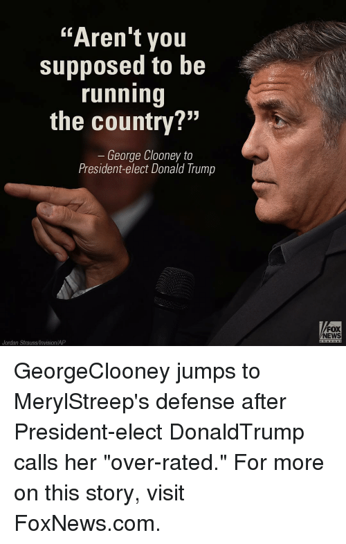 "Jordans, Memes, and Fox News: ""Aren't you  supposed to be  running  the country?""  George Clooney to  President-elect Donald Trump  Jordan Strauss/Invision/AP  FOX  NEWS GeorgeClooney jumps to MerylStreep's defense after President-elect DonaldTrump calls her ""over-rated."" For more on this story, visit FoxNews.com."