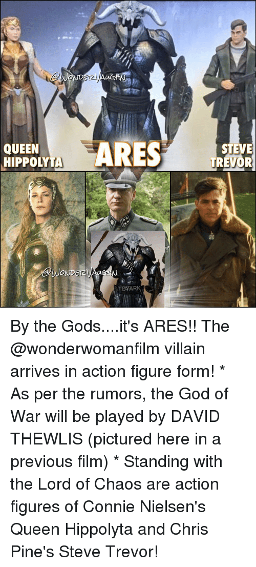 Action Figures: ARES  QUEEN  HIPPOLYTA  DERMA  WONDE  TOYARK  STEVE  TREVOR By the Gods....it's ARES!! The @wonderwomanfilm villain arrives in action figure form! * As per the rumors, the God of War will be played by DAVID THEWLIS (pictured here in a previous film) * Standing with the Lord of Chaos are action figures of Connie Nielsen's Queen Hippolyta and Chris Pine's Steve Trevor!