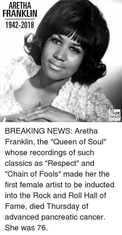 "Rock and Roll: ARETHA  FRANKLIN  1942-2018  FOX  NEWS  c hannel  Getty Images BREAKING NEWS: Aretha Franklin, the ""Queen of Soul"" whose recordings of such classics as ""Respect"" and ""Chain of Fools"" made her the first female artist to be inducted into the Rock and Roll Hall of Fame, died Thursday of advanced pancreatic cancer. She was 76."
