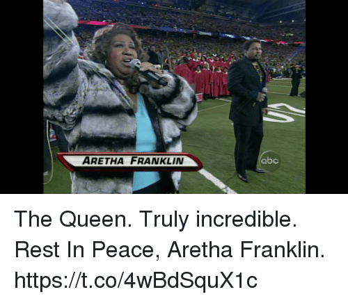 Aretha Franklin: ARETHA FRANKLIN  abc The Queen.  Truly incredible. Rest In Peace, Aretha Franklin. https://t.co/4wBdSquX1c