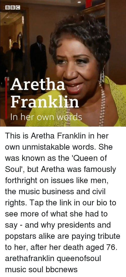 Aretha Franklin: Aretha  Franklin  In her own words This is Aretha Franklin in her own unmistakable words. She was known as the 'Queen of Soul', but Aretha was famously forthright on issues like men, the music business and civil rights. Tap the link in our bio to see more of what she had to say - and why presidents and popstars alike are paying tribute to her, after her death aged 76. arethafranklin queenofsoul music soul bbcnews