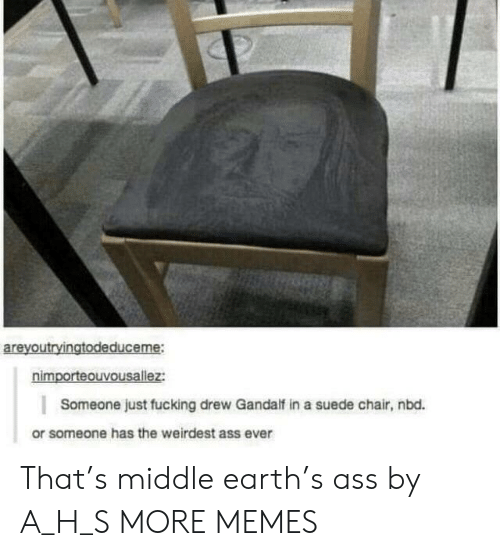 Gandalf: areyoutryingtodeduceme:  nimporteouvousallez:  Someone just fucking drew Gandalf in a suede chair, nbd.  or someone has the weirdest ass ever That's middle earth's ass by A_H_S MORE MEMES