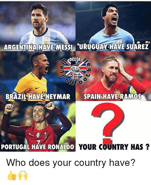 suarez: ARGENTIMA HAVE MESSI URUGUA HAVE SUAREZ  OCCERF  BRAZIL HAVE NEYMAR SPAIN HAVE RAMOS  2  PORTUGAL HAVE RONALDO  YOUR COUNTRY HAS? Who does your country have? 👍🙌