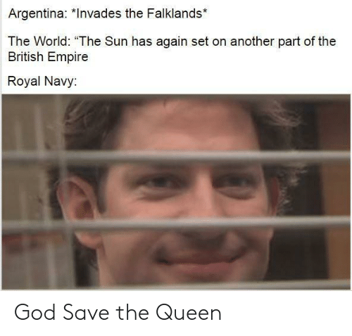 """royal navy: Argentina: *Invades the Falklands*  The World: """"The Sun has again set on another part of the  British Empire  Royal Navy: God Save the Queen"""