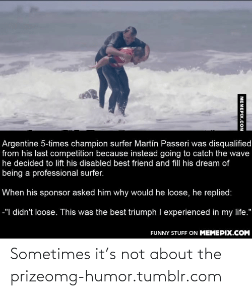 """Life Funny: Argentine 5-times champion surfer Martín Passeri was disqualified  from his last competition because instead going to catch the wave  he decided to lift his disabled best friend and fill his dream of  being a professional surfer.  When his sponsor asked him why would he loose, he replied:  -""""  didn't loose. This was the best triumph I experienced in my life.""""  FUNNY STUFF ON MEMEPIX.COM  MEMEPIX.COM Sometimes it's not about the prizeomg-humor.tumblr.com"""