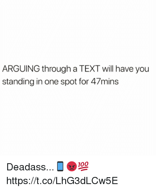 Text, Deadass, and One: ARGUING through a TEXT will have you  standing in one spot for 47mins Deadass...📱😡💯 https://t.co/LhG3dLCw5E