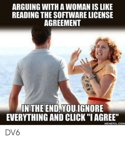 "Agreement: ARGUING WITH A WOMAN IS LIKE  READING THE SOFTWARE LICENSE  AGREEMENT  IN THE END, YOUIGNORE  EVERYTHING AND CLICK ""I AGREE""  MEMEFULCOH DV6"