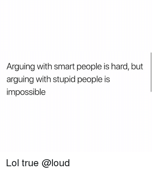 Lol, Memes, and True: Arguing with smart people is hard, but  arguing with stupid people is  impossible Lol true @loud