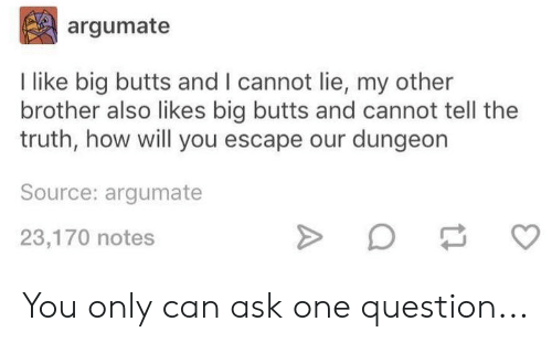 And I Cannot Lie: argumate  I like big butts and I cannot lie, my other  brother also likes big butts and cannot tell the  truth, how will you escape our dungeon  Source: argumate  23,170 notes You only can ask one question...