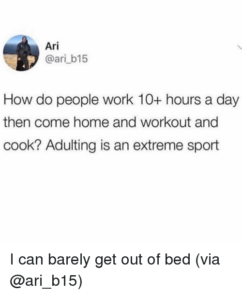 how-do-people: Ari  @ari_b15  How do people work 10+ hours a day  then come home and workout and  cook? Adulting is an extreme sport I can barely get out of bed (via @ari_b15)