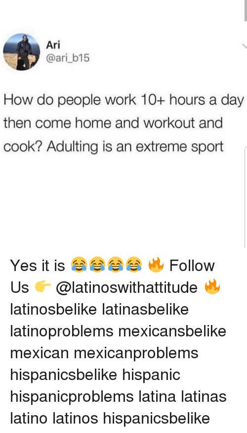 how-do-people: Ari  @ari_b15  How do people work 10+ hours a day  then come home and workout and  cook? Adulting is an extreme sport Yes it is 😂😂😂😂 🔥 Follow Us 👉 @latinoswithattitude 🔥 latinosbelike latinasbelike latinoproblems mexicansbelike mexican mexicanproblems hispanicsbelike hispanic hispanicproblems latina latinas latino latinos hispanicsbelike