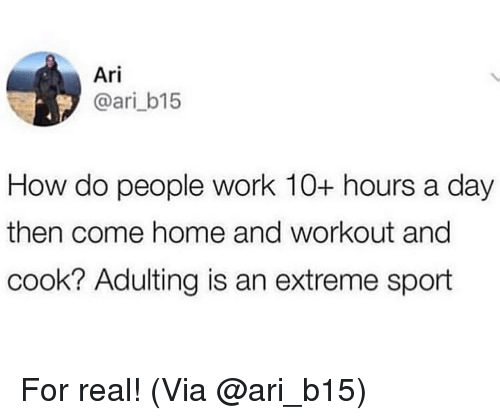 how-do-people: Ari  @ari_b15  How do people work 10+ hours a day  then come home and workout ang  cook? Adulting is an extreme sport For real! (Via @ari_b15)