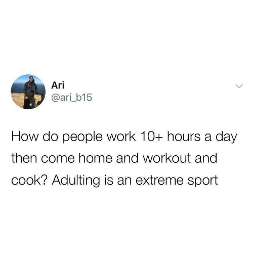 how-do-people: Ari  @ari_b15  How do people work 10+ hours a day  then come home and workout and  cook? Adulting is an extreme sport