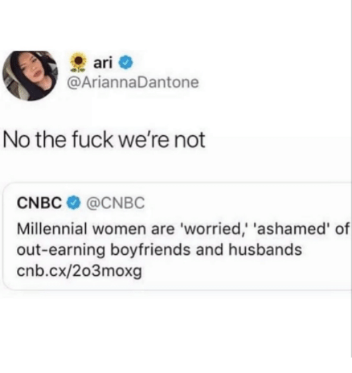 cnbc: ari  @AriannaDantone  No the fuck we're not  CNBC @CNBC  Millennial women are 'worried, 'ashamed' of  out-earning boyfriends and husbands  cnb.cx/2o3moxg
