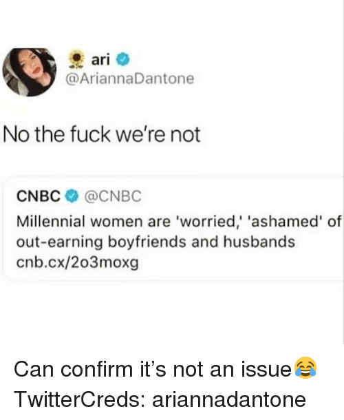 cnbc: ari  @AriannaDantone  No the fuck we're not  CNBC @CNBC  Millennial women are 'worried,' 'ashamed' of  out-earning boyfriends and husbands  cnb.cx/203moxg Can confirm it's not an issue😂 TwitterCreds: ariannadantone