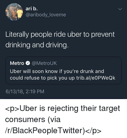 Blackpeopletwitter, Drinking, and Driving: ari b.  @aribody_loveme  Literally people ride uber to prevent  drinking and driving  Metro @MetroUK  Uber will soon know if you're drunk and  could refuse to pick you up trib.al/e0PWeQk  6/13/18, 2:19 PM <p>Uber is rejecting their target consumers (via /r/BlackPeopleTwitter)</p>