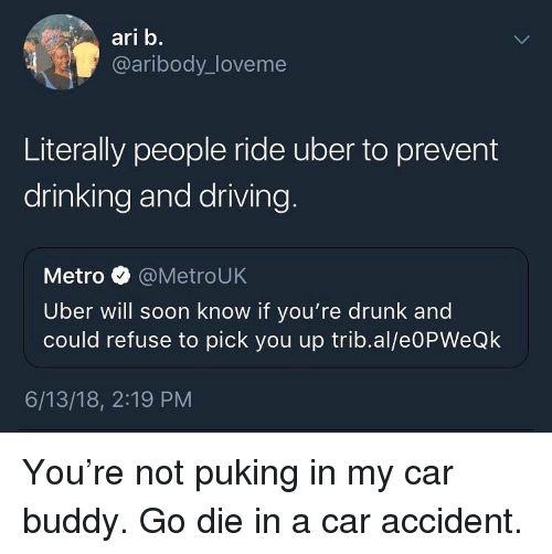 drinking and driving: ari b.  @aribody_loveme  Literally people ride uber to prevent  drinking and driving  Metro @MetroUK  Uber will soon know if you're drunk and  could refuse to pick you up trib.al/e0PWeQk  6/13/18, 2:19 PM You're not puking in my car buddy. Go die in a car accident.
