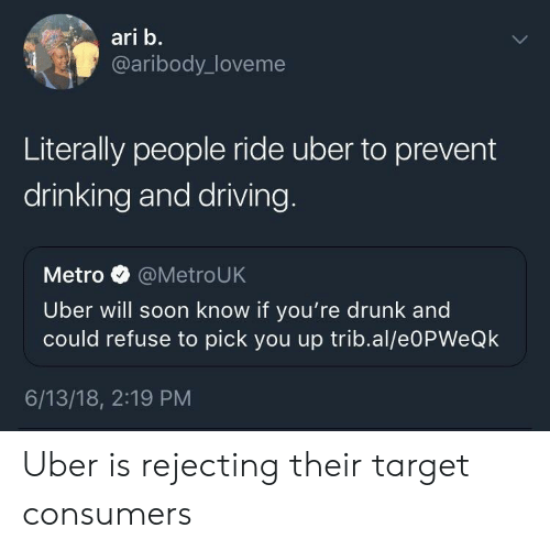 drinking and driving: ari b.  @aribody_loveme  Literally people ride uber to prevent  drinking and driving  Metro @MetroUK  Uber will soon know if you're drunk and  could refuse to pick you up trib.al/e0PWeQk  6/13/18, 2:19 PM Uber is rejecting their target consumers