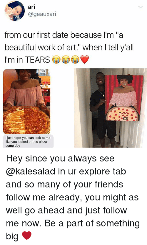"""Beautiful, Friends, and Memes: ari  @geauxari  from our first date because I'm""""a  beautiful work of art."""" when l tell y'all  I'm in TEARS  I just hope you can look at me  like you looked at this pizza  some day Hey since you always see @kalesalad in ur explore tab and so many of your friends follow me already, you might as well go ahead and just follow me now. Be a part of something big ❤️"""