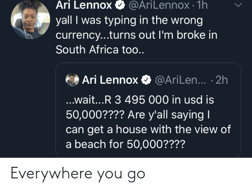 South Africa: Ari Lennox  @AriLennox- 1h  yall I was typing in the wrong  currency...turns out I'm broke in  South Africa too..  Ari Lennox@AriLen... .2h  ...wait...R 3 495 000 in usd is  50,000???? Are y'all saying I  get a house with the view of  a beach for 50,000???? Everywhere you go
