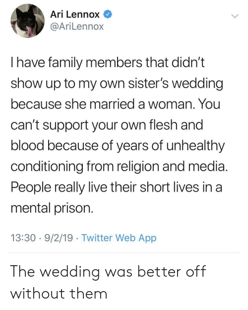 Flesh: Ari Lennox  @AriLennox  have family members that didn't  show up to my own sister's wedding  because she married a woman. You  can't support your own flesh and  blood because of years of unhealthy  conditioning from religion and media  People really live their short lives in a  mental prison.  13:30 9/2/19 Twitter Web App The wedding was better off without them
