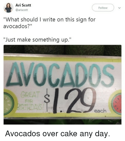 """Memes, Cake, and 🤖: Ari Scott  @ariscott  Follow  """"What should I write on this sign for  avocados?""""  """"Just make something up.""""  AVOCADOS  1.29  GREAT  For  RTHDAYS  each Avocados over cake any day."""