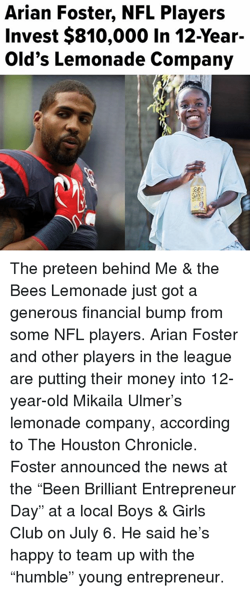 "Club, Girls, and Memes: Arian Foster, NFL Players  Invest $810,000 In 12-Year-  Old's Lemonade Company  ee0 The preteen behind Me & the Bees Lemonade just got a generous financial bump from some NFL players. Arian Foster and other players in the league are putting their money into 12-year-old Mikaila Ulmer's lemonade company, according to The Houston Chronicle. Foster announced the news at the ""Been Brilliant Entrepreneur Day"" at a local Boys & Girls Club on July 6. He said he's happy to team up with the ""humble"" young entrepreneur."