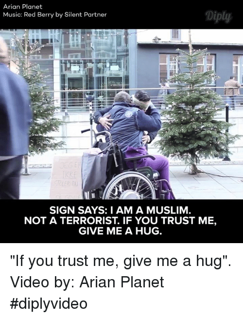 """berri: Arian Planet  Diply  Music: Red Berry by Silent Partner  SIGN SAYS: I AM A MUSLIM  NOT A TERRORIST. IF YOU TRUST ME,  GIVE ME A HUG. """"If you trust me, give me a hug"""". Video by: Arian Planet #diplyvideo"""