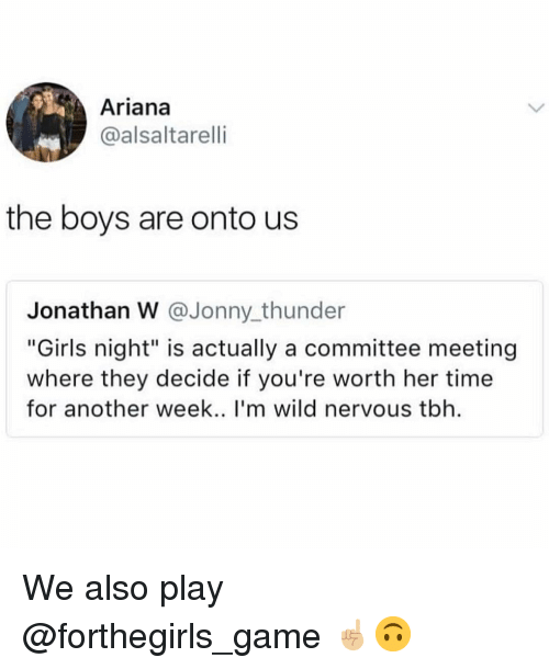 "Jonny: Ariana  @alsaltarelli  the boys are onto us  Jonathan W @Jonny thunder  ""Girls night"" is actually a committee meeting  where they decide if you're worth her time  for another week.. I'm wild nervous tbh We also play @forthegirls_game ☝🏼🙃"