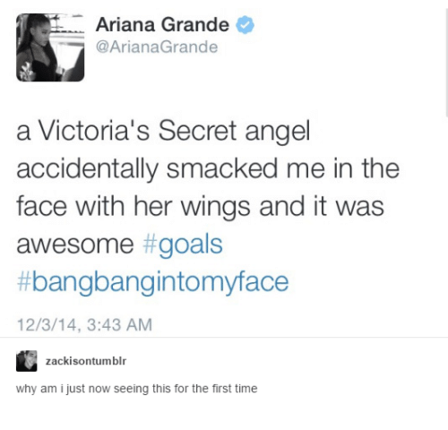Victoria Secret: Ariana Grande  @ArianaGrande  a Victoria's Secret angel  accidentally smacked me in the  face with her wings and it was  awesome goals  bangbangintomyface  12/3/14, 3:43 AM  zackisontumblr  why am i just now seeing this for the first time