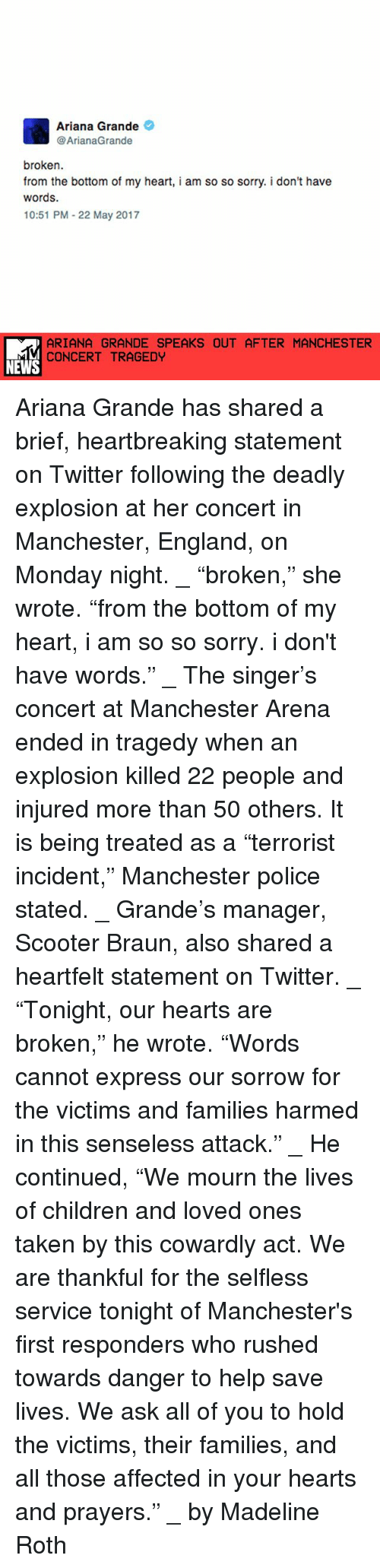 "Heartfeltly: Ariana Grande  @ArianaGrande  broken.  from the bottom of my heart, i am so so sorry. i don't have  words.  10:51 PM 22 May 2017  ARIANA GRANDE SPEAKS OUT AFTER MANCHESTER  CONCERT TRAGEDY  NEWS Ariana Grande has shared a brief, heartbreaking statement on Twitter following the deadly explosion at her concert in Manchester, England, on Monday night. _ ""broken,"" she wrote. ""from the bottom of my heart, i am so so sorry. i don't have words."" _ The singer's concert at Manchester Arena ended in tragedy when an explosion killed 22 people and injured more than 50 others. It is being treated as a ""terrorist incident,"" Manchester police stated. _ Grande's manager, Scooter Braun, also shared a heartfelt statement on Twitter. _ ""Tonight, our hearts are broken,"" he wrote. ""Words cannot express our sorrow for the victims and families harmed in this senseless attack."" _ He continued, ""We mourn the lives of children and loved ones taken by this cowardly act. We are thankful for the selfless service tonight of Manchester's first responders who rushed towards danger to help save lives. We ask all of you to hold the victims, their families, and all those affected in your hearts and prayers."" _ by Madeline Roth"