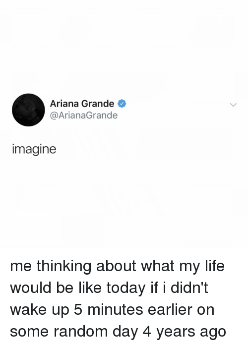 arianagrande: Ariana Grande  @ArianaGrande  imagine me thinking about what my life would be like today if i didn't wake up 5 minutes earlier on some random day 4 years ago