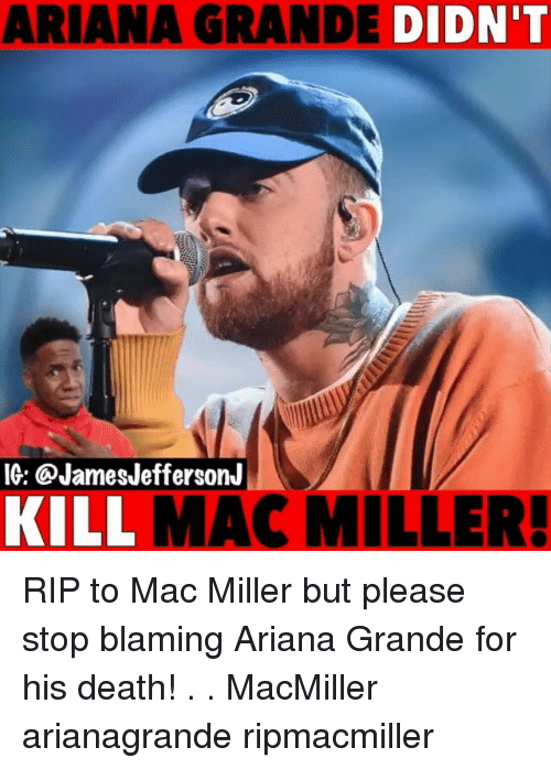 Ariana Grande, Mac Miller, and Memes: ARIANA GRANDE DIDN'T  IG: @JamesJeffersonJ  KILL  MAC MILLER RIP to Mac Miller but please stop blaming Ariana Grande for his death! . . MacMiller arianagrande ripmacmiller