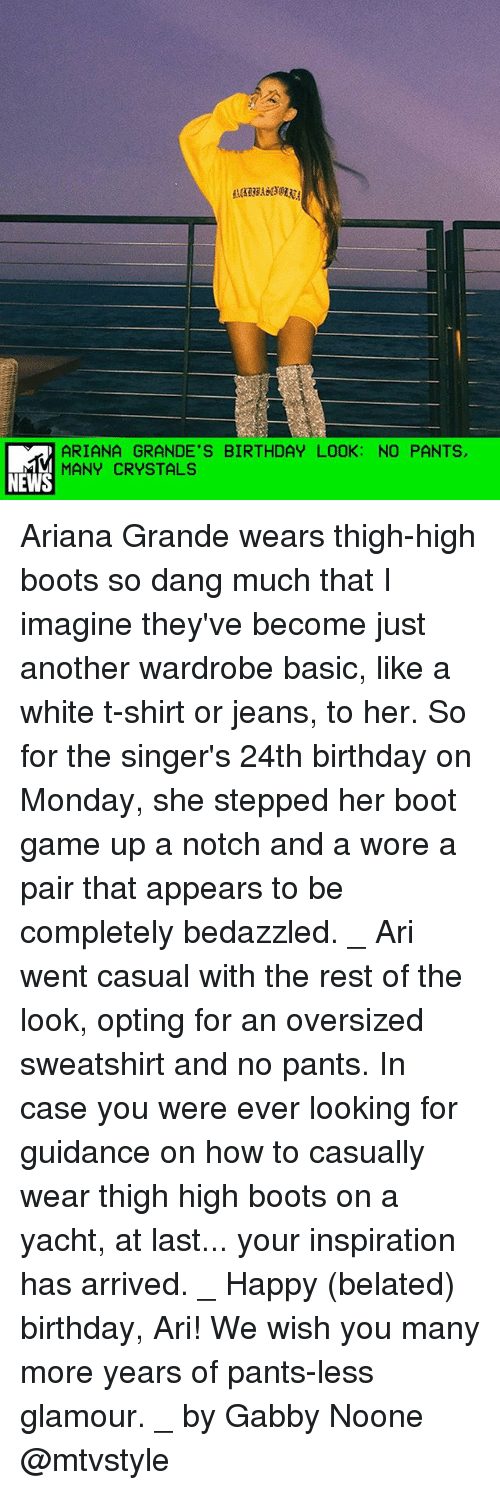 Ariana Grande, Birthday, and Memes: ARIANA GRANDE'S BIRTHDAY LOOK: NO PANTS  MANY CRYSTALS  NEWS Ariana Grande wears thigh-high boots so dang much that I imagine they've become just another wardrobe basic, like a white t-shirt or jeans, to her. So for the singer's 24th birthday on Monday, she stepped her boot game up a notch and a wore a pair that appears to be completely bedazzled. _ Ari went casual with the rest of the look, opting for an oversized sweatshirt and no pants. In case you were ever looking for guidance on how to casually wear thigh high boots on a yacht, at last... your inspiration has arrived. _ Happy (belated) birthday, Ari! We wish you many more years of pants-less glamour. _ by Gabby Noone @mtvstyle