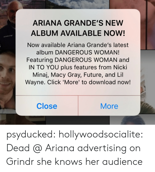 woman: ARIANA GRANDE'S NEW  ALBUM AVAILABLE NOW!  Now available Ariana Grande's latest  album DANGEROUS WOMAN!  Featuring DANGEROUS WOMAN and  IN TO YOU plus features from Nicki  Minaj, Macy Gray, Future, and Lil  Wayne. Click 'More' to download now!  Close  More psyducked:  hollywoodsocialite:  Dead @ Ariana advertising on Grindr   she knows her audience