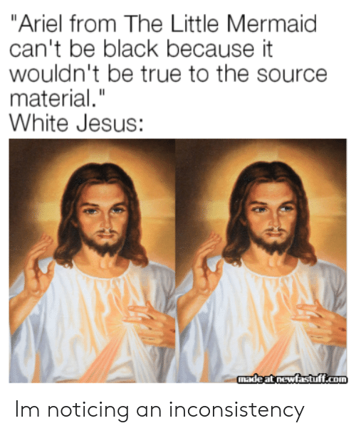"""Ariel: """"Ariel from The Little Mermaid  can't be black because it  wouldn't be true to the source  material.""""  White Jesus:  madeat newfastuff.com Im noticing an inconsistency"""